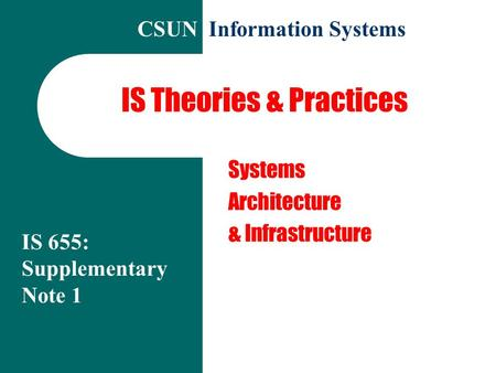 IS Theories & Practices Systems Architecture & Infrastructure IS 655: Supplementary Note 1 CSUN Information Systems.