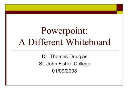 Powerpoint: A Different Whiteboard Dr. Thomas Douglas St. John Fisher College 01/09/2008.