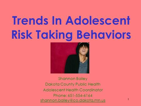 1 Trends In Adolescent Risk Taking Behaviors Shannon Bailey Dakota County Public Health Adolescent Health Coordinator Phone: 651-554-6164