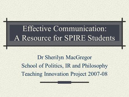 Effective Communication: A Resource for SPIRE Students Dr Sherilyn MacGregor School of Politics, IR and Philosophy Teaching Innovation Project 2007-08.