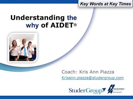 Understanding the why of AIDET ® Coach: Kris Ann Piazza Key Words at Key Times.