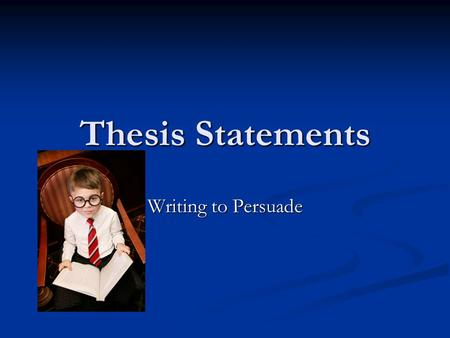 Thesis Statements Writing to Persuade. What is a thesis statement? Tells your reader the main point or controlling idea of your essay. Tells your reader.