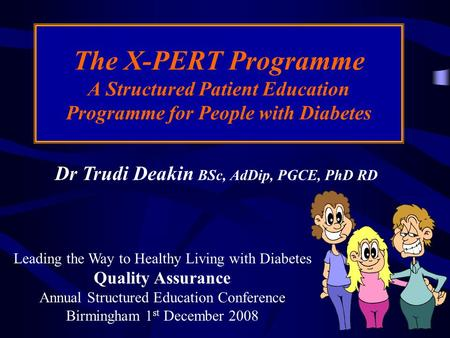 Dr Trudi Deakin BSc, AdDip, PGCE, PhD RD The X-PERT Programme A Structured Patient Education Programme for People with Diabetes Leading the Way to Healthy.