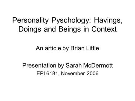 Personality Pyschology: Havings, Doings and Beings in Context An article by Brian Little Presentation by Sarah McDermott EPI 6181, November 2006.