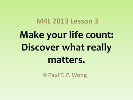 Make your life count: Discover what really matters. © Paul T. P. Wong M4L 2013 Lesson 3.