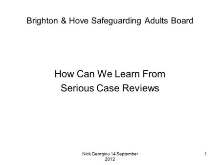 Nick Georgiou 14 September 2012 1 Brighton & Hove Safeguarding Adults Board How Can We Learn From Serious Case Reviews.