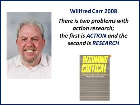 Willfred Carr 2008 There is two problems with action research; the first is ACTION and the second is RESEARCH.