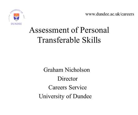 Www.dundee.ac.uk/careers Graham Nicholson Director Careers Service University of Dundee Assessment of Personal Transferable Skills.