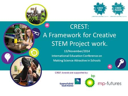 CREST: A Framework for Creative STEM Project work. 13/November/2014 International Education Conference on Making Science Attractive in Schools CREST Awards.