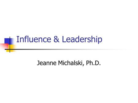 Influence & Leadership Jeanne Michalski, Ph.D.. Influence is the ability to get others to freely endorse or embrace your ideas and initiatives.