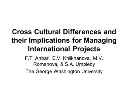 Cross Cultural Differences and their Implications for Managing International Projects F.T. Anbari, E.V. Khilkhanova, M.V. Romanova, & S.A. Umpleby The.