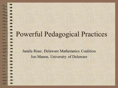 Powerful Pedagogical Practices Jamila Riser, Delaware Mathematics Coalition Jon Manon, University of Delaware.