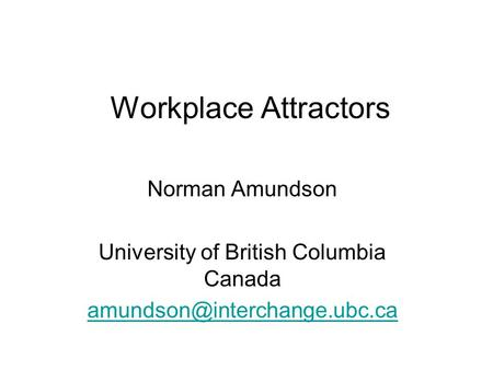 Workplace Attractors Norman Amundson University of British Columbia Canada