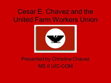 Cesar E. Chavez and the United Farm Workers Union Presented by Christina Chavez MS II UIC-COM.