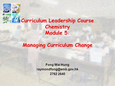 Curriculum Leadership Course Chemistry Module 5: Managing Curriculum Change Fong Wai Hung 2762 2640.