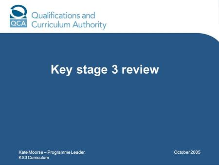 Kate Moorse – Programme Leader, KS3 Curriculum October 2005 Key stage 3 review.