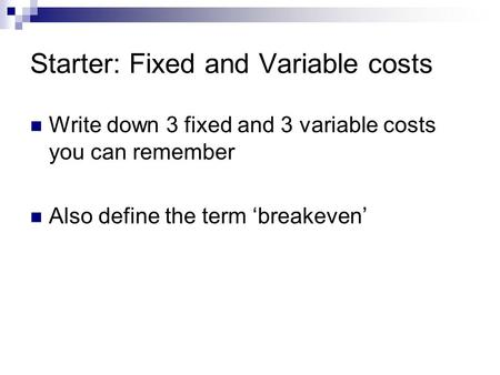 Starter: Fixed and Variable costs Write down 3 fixed and 3 variable costs you can remember Also define the term 'breakeven'
