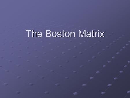 The Boston Matrix. The Boston Matrix is designed to show two aspects of marketing – how a firms products are performing (how much market share they have)how.