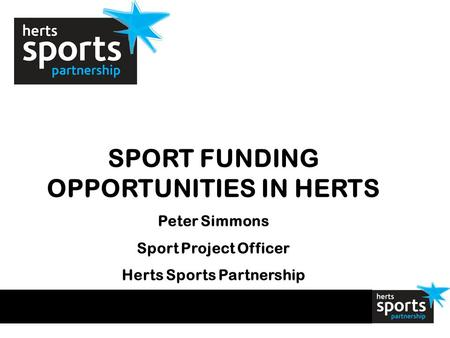 SPORT FUNDING OPPORTUNITIES IN HERTS Peter Simmons Sport Project Officer Herts Sports Partnership.