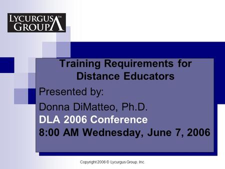 Copyright 2006 © Lycurgus Group, Inc. Your Logo Here Training Requirements for Distance Educators Presented by: Donna DiMatteo, Ph.D. DLA 2006 Conference.