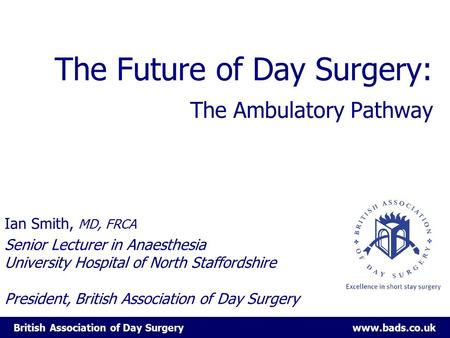 British Association of Day Surgery www.bads.co.uk The Future of Day Surgery: The Ambulatory Pathway Ian Smith, MD, FRCA Senior Lecturer in Anaesthesia.