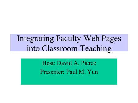 Integrating Faculty Web Pages into Classroom Teaching Host: David A. Pierce Presenter: Paul M. Yun.