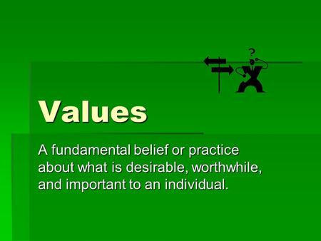 Values A fundamental belief or practice about what is desirable, worthwhile, and important to an individual.