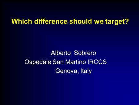 Which difference should we target? Alberto Sobrero Ospedale San Martino IRCCS Genova, Italy.