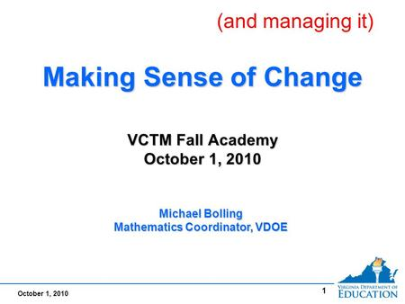 October 1, 2010 1 Making Sense of Change VCTM Fall Academy October 1, 2010 Making Sense of Change VCTM Fall Academy October 1, 2010 Michael Bolling Mathematics.
