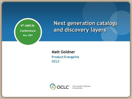 Matt Goldner Product Evangelist OCLC Next generation catalogs and discovery layers 6 th AMICAL Conference May 2009.