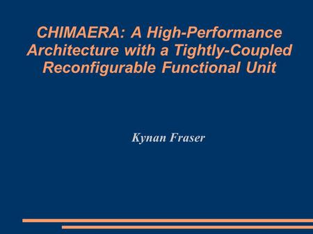CHIMAERA: A High-Performance Architecture with a Tightly-Coupled Reconfigurable Functional Unit Kynan Fraser.