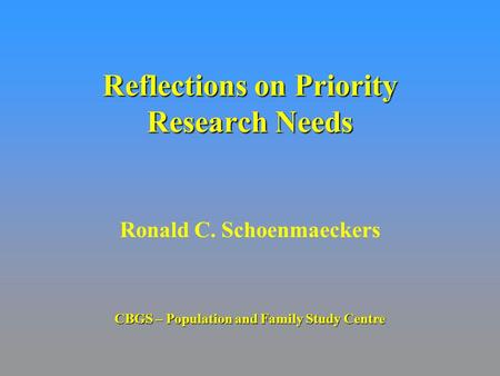 Reflections on Priority Research Needs Ronald C. Schoenmaeckers CBGS – Population and Family Study Centre.