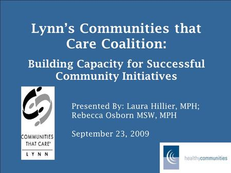 Lynn's Communities that Care Coalition: Building Capacity for Successful Community Initiatives Presented By: Laura Hillier, MPH; Rebecca Osborn MSW, MPH.