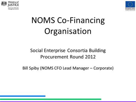 NOMS Co-Financing Organisation Social Enterprise Consortia Building Procurement Round 2012 Bill Spiby (NOMS CFO Lead Manager – Corporate)