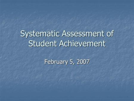 Systematic Assessment of Student Achievement February 5, 2007.