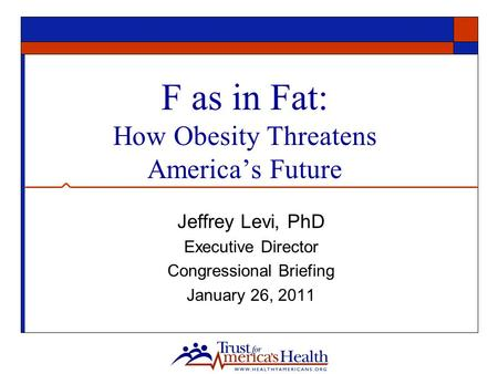 F as in Fat: How Obesity Threatens America's Future Jeffrey Levi, PhD Executive Director Congressional Briefing January 26, 2011.