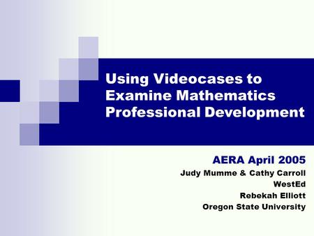 AERA April 2005 Judy Mumme & Cathy Carroll WestEd Rebekah Elliott Oregon State University Using Videocases to Examine Mathematics Professional Development.