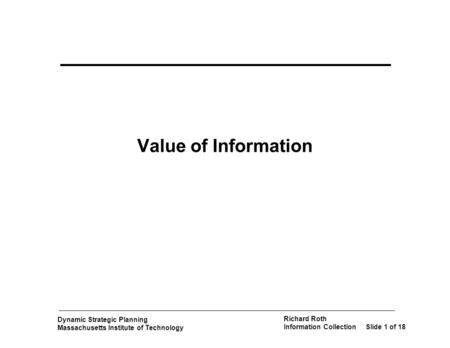 Dynamic Strategic Planning Massachusetts Institute of Technology Richard Roth Information CollectionSlide 1 of 18 Value of Information.