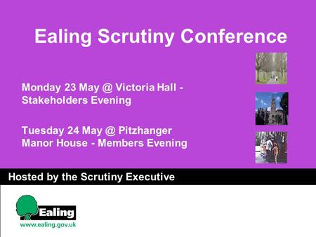 Ealing Scrutiny Conference Monday 23 Victoria Hall - Stakeholders Evening Tuesday 24 Pitzhanger Manor House - Members Evening Hosted by the.