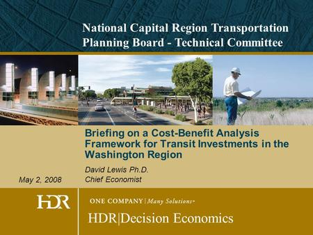 Briefing on a Cost-Benefit Analysis Framework for Transit Investments in the Washington Region David Lewis Ph.D. Chief Economist HDR|Decision Economics.