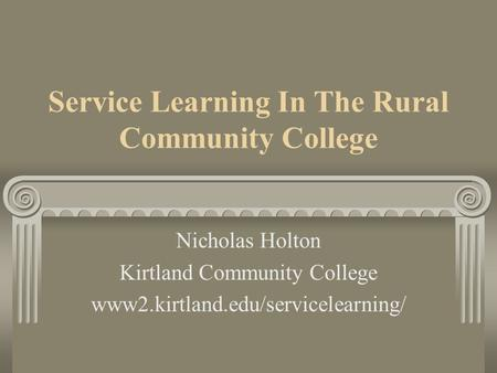 Service Learning In The Rural Community College Nicholas Holton Kirtland Community College www2.kirtland.edu/servicelearning/