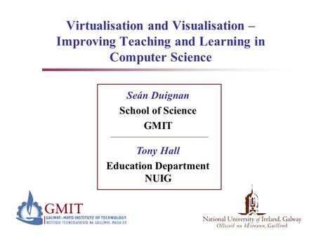Virtualisation and Visualisation – Improving Teaching and Learning in Computer Science Seán Duignan School of Science GMIT Tony Hall Education Department.
