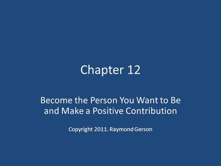 Chapter 12 Become the Person You Want to Be and Make a Positive Contribution Copyright 2011. Raymond Gerson.