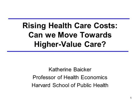 1 Rising Health Care Costs: Can we Move Towards Higher-Value Care? Katherine Baicker Professor of Health Economics Harvard School of Public Health.