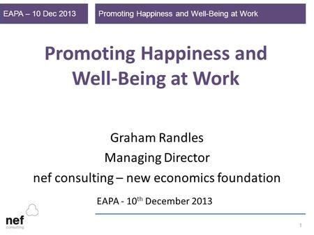 Promoting Happiness and Well-Being at WorkEAPA – 10 Dec 2013 1 Promoting Happiness and Well-Being at Work Graham Randles Managing Director nef consulting.