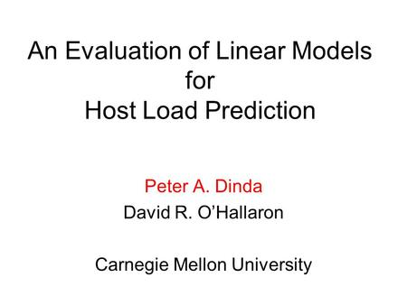 An Evaluation of Linear Models for Host Load Prediction Peter A. Dinda David R. O'Hallaron Carnegie Mellon University.