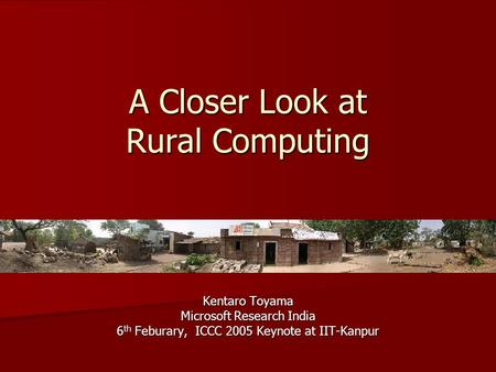 A Closer Look at Rural Computing Kentaro Toyama Microsoft Research India 6 th Feburary, ICCC 2005 Keynote at IIT-Kanpur.