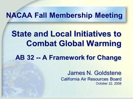 State and Local Initiatives to Combat Global Warming AB 32 -- A Framework for Change James N. Goldstene California Air Resources Board October 22, 2008.