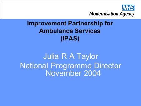 Improvement Partnership for Ambulance Services (IPAS) Julia R A Taylor National Programme Director November 2004.
