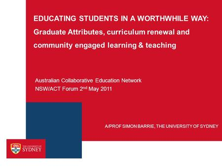 EDUCATING STUDENTS IN A WORTHWHILE WAY: Graduate Attributes, curriculum renewal and community engaged learning & teaching Australian Collaborative Education.